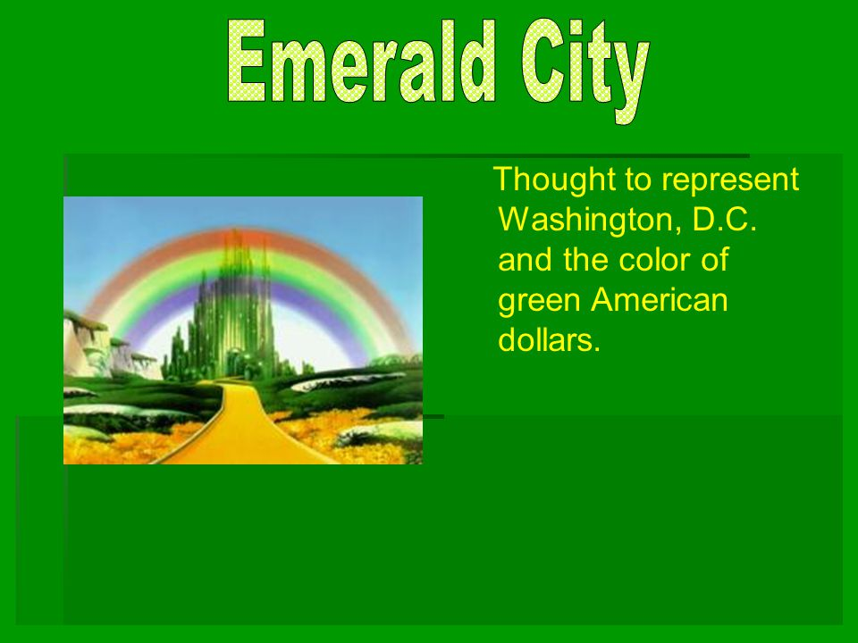 Emerald City Thought to represent Washington, D.C. and the color of green American dollars.