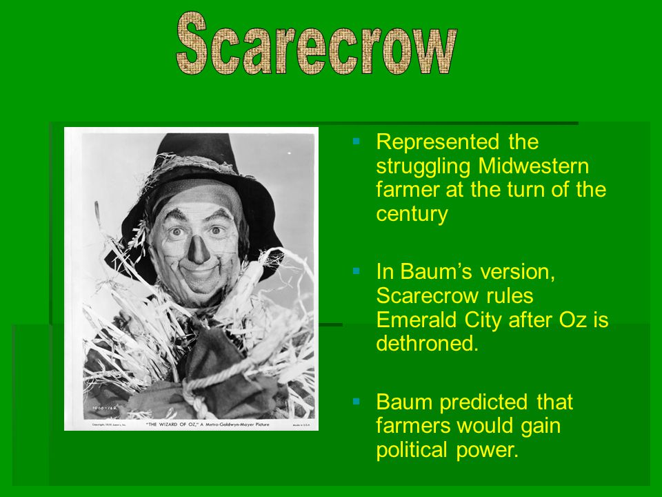 Scarecrow Represented the struggling Midwestern farmer at the turn of the century.