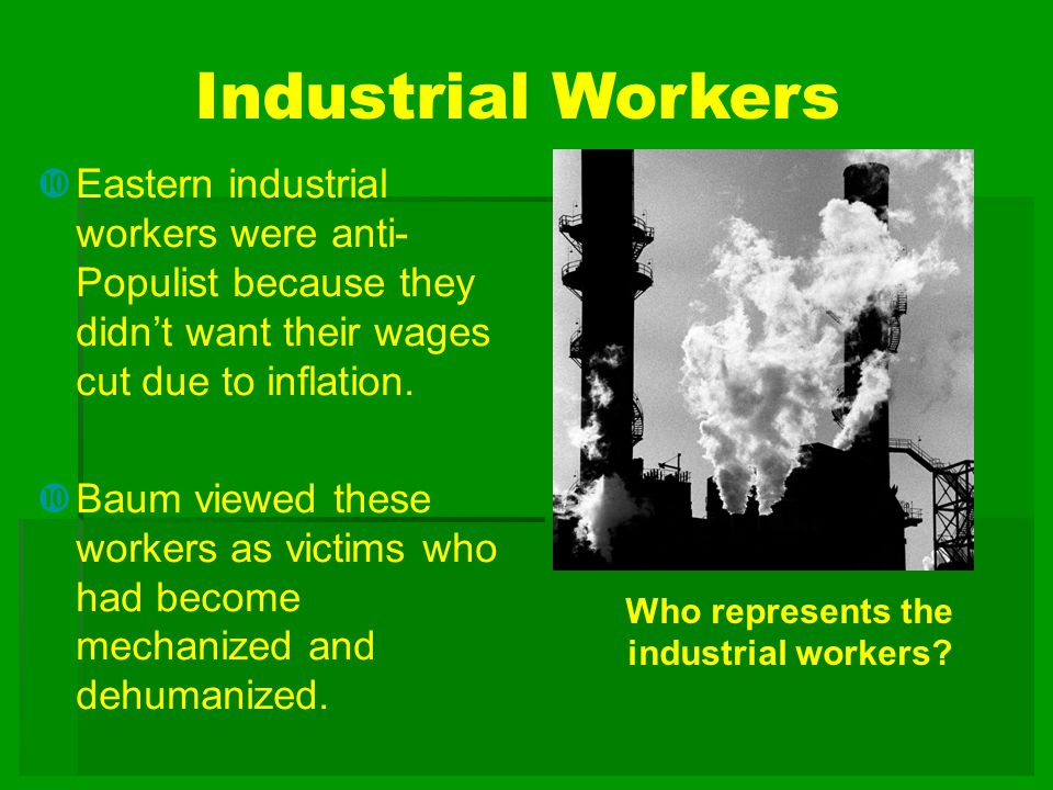 Industrial Workers Eastern industrial workers were anti-Populist because they didn't want their wages cut due to inflation.
