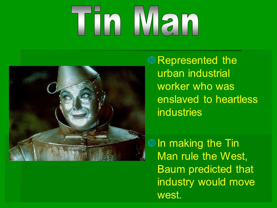 Tin Man Represented the urban industrial worker who was enslaved to heartless industries.