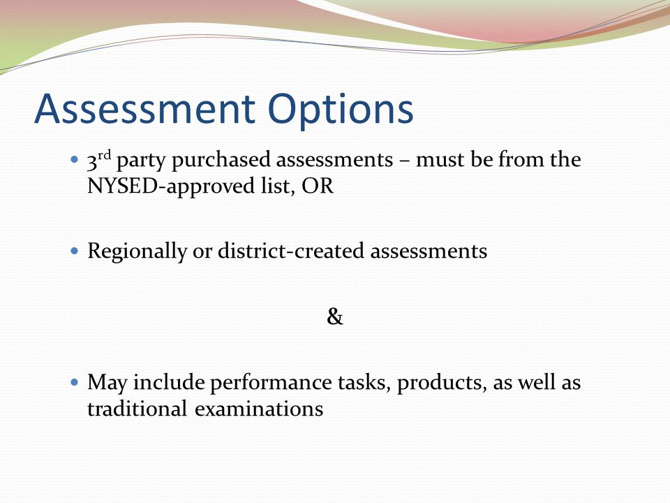 Assessment Options 3rd party purchased assessments – must be from the NYSED-approved list, OR. Regionally or district-created assessments.
