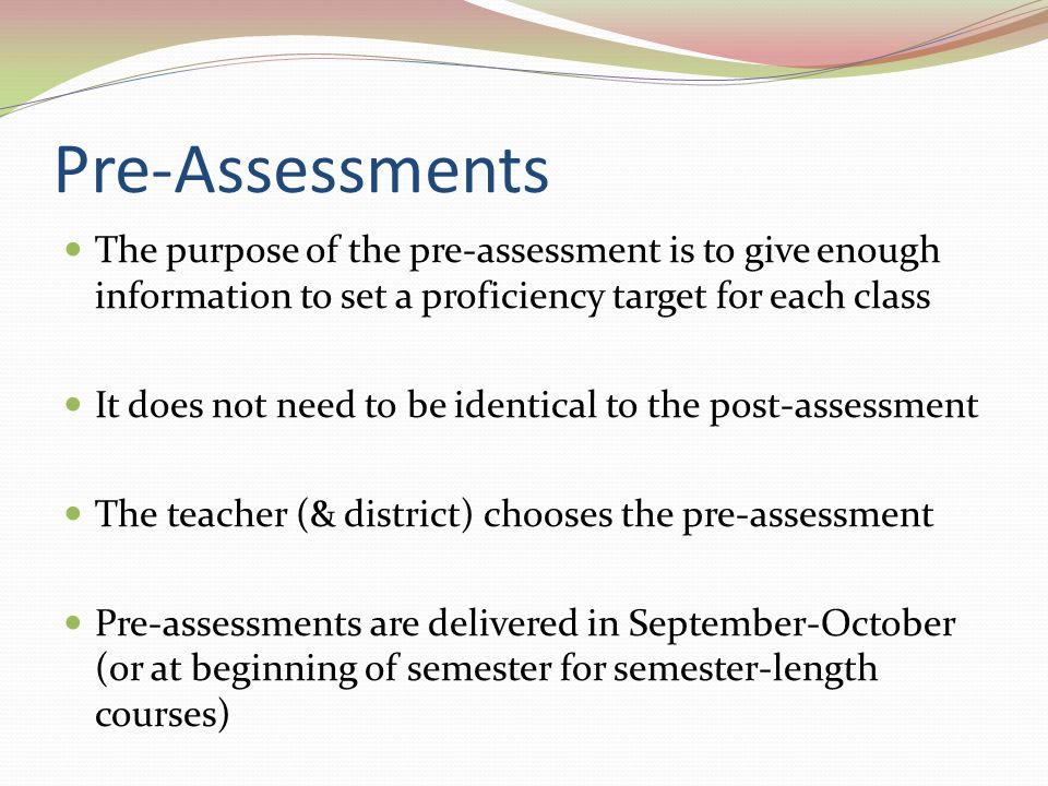 Pre-Assessments The purpose of the pre-assessment is to give enough information to set a proficiency target for each class.
