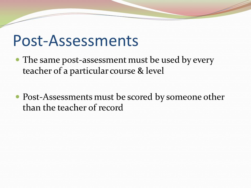Post-Assessments The same post-assessment must be used by every teacher of a particular course & level.