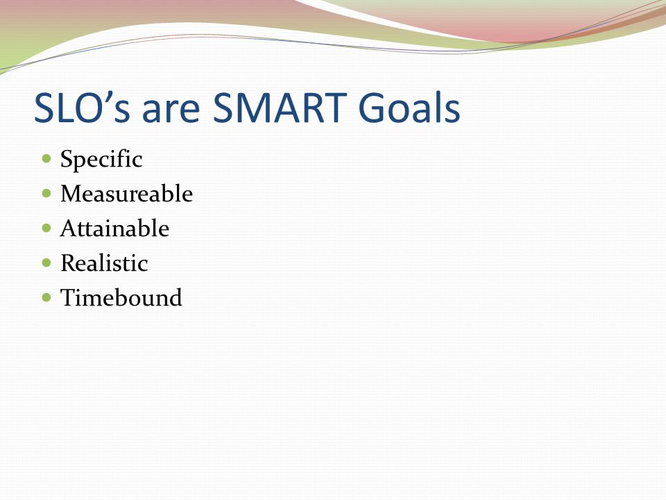 SLO's are SMART Goals Specific Measureable Attainable Realistic