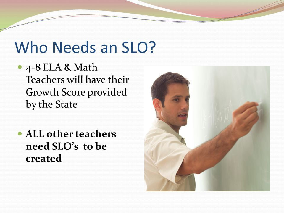 Who Needs an SLO. 4-8 ELA & Math Teachers will have their Growth Score provided by the State.