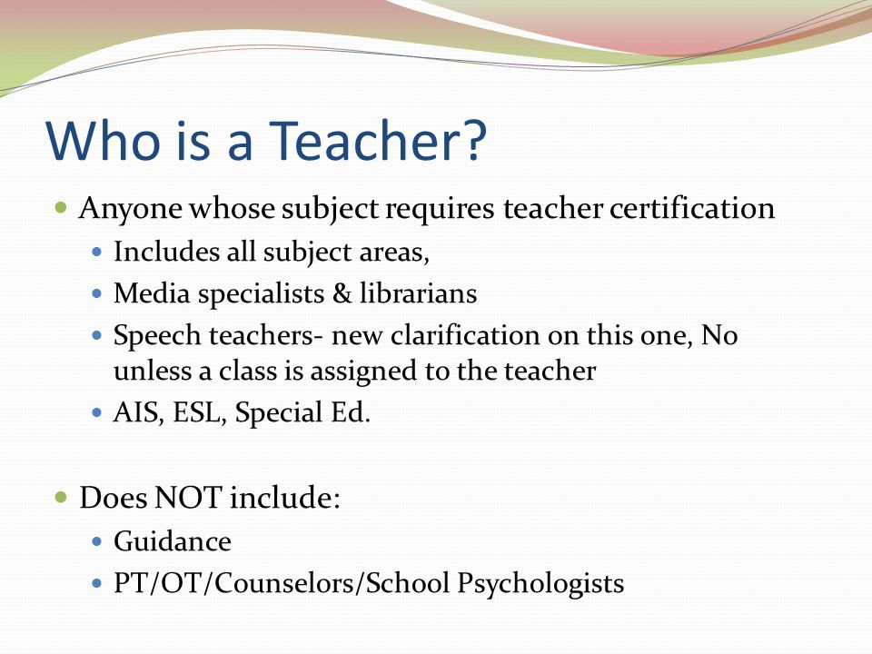 Who is a Teacher Anyone whose subject requires teacher certification