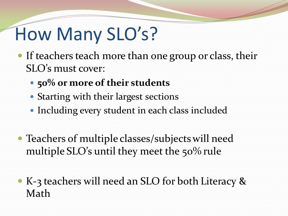 How Many SLO's If teachers teach more than one group or class, their SLO's must cover: 50% or more of their students.