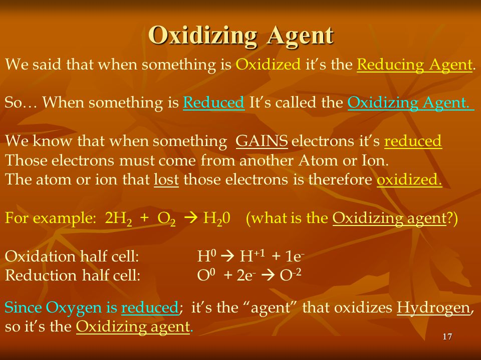 Oxidizing Agent We said that when something is Oxidized it's the Reducing Agent. So… When something is Reduced It's called the Oxidizing Agent.