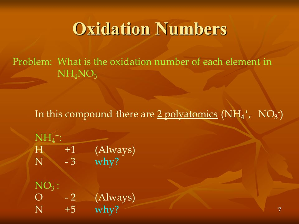 Oxidation Numbers Problem: What is the oxidation number of each element in. NH4NO3. In this compound there are 2 polyatomics (NH4+, NO3-)