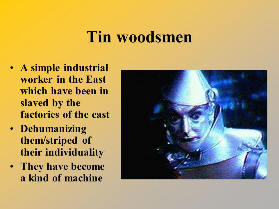 Tin woodsmen A simple industrial worker in the East which have been in slaved by the factories of the east.
