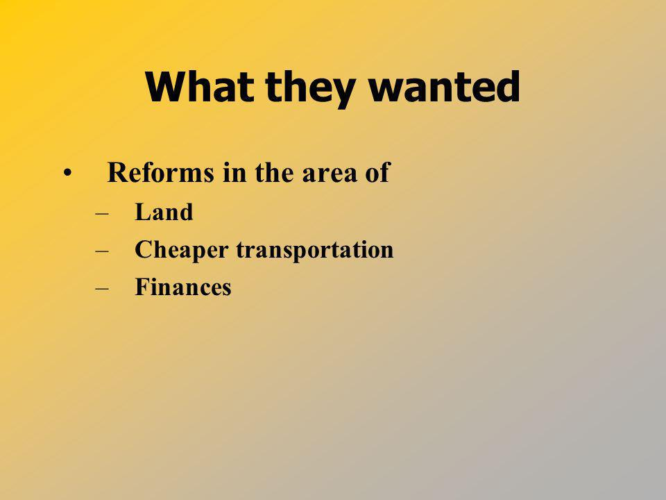 What they wanted Reforms in the area of Land Cheaper transportation