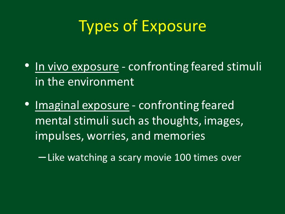 Types of Exposure In vivo exposure - confronting feared stimuli in the environment.