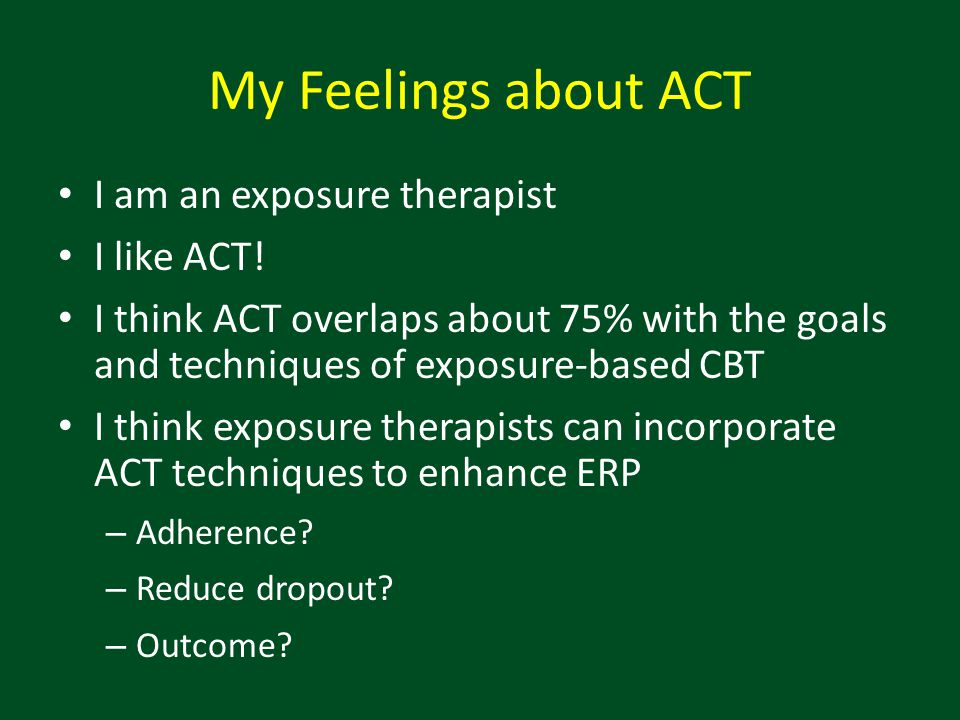 My Feelings about ACT I am an exposure therapist I like ACT!