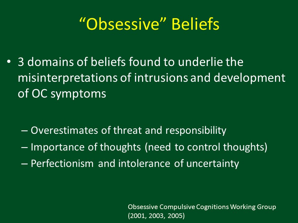 Obsessive Beliefs 3 domains of beliefs found to underlie the misinterpretations of intrusions and development of OC symptoms.
