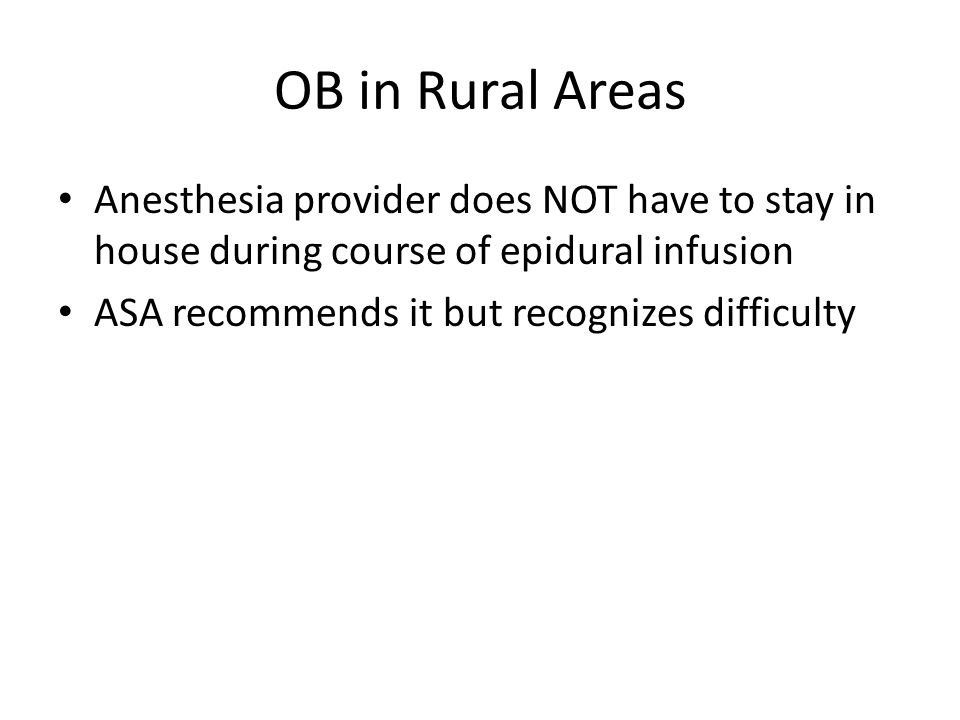 OB in Rural Areas Anesthesia provider does NOT have to stay in house during course of epidural infusion.