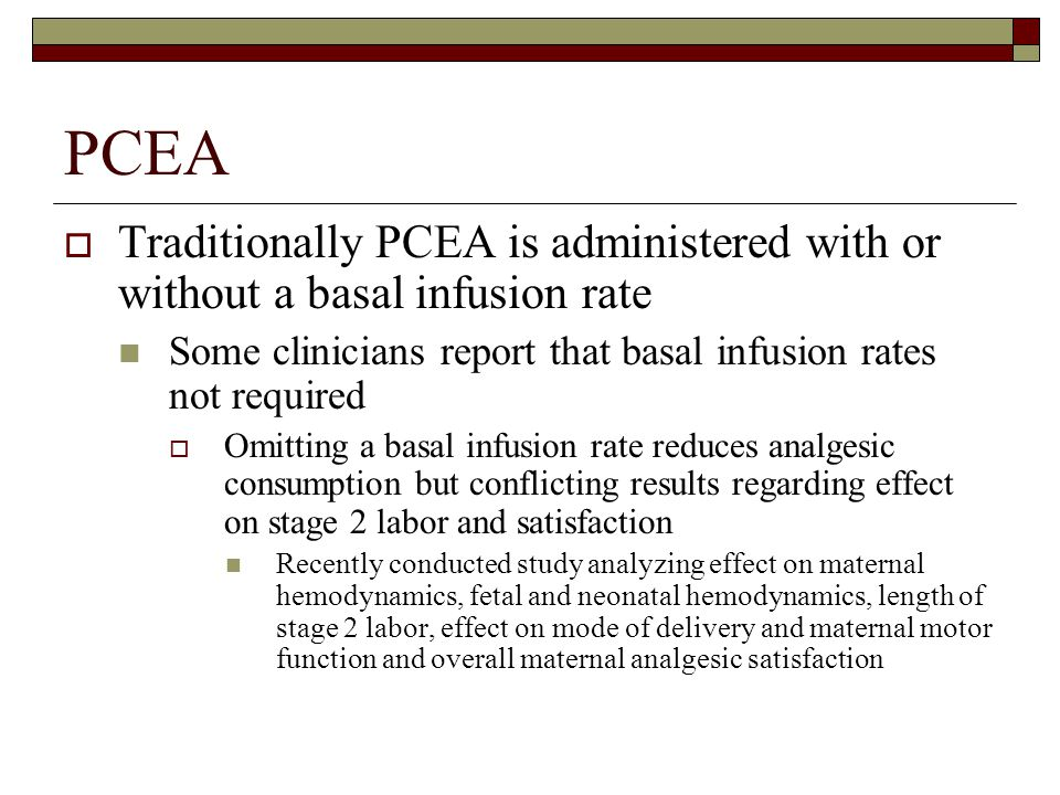PCEA Traditionally PCEA is administered with or without a basal infusion rate. Some clinicians report that basal infusion rates not required.