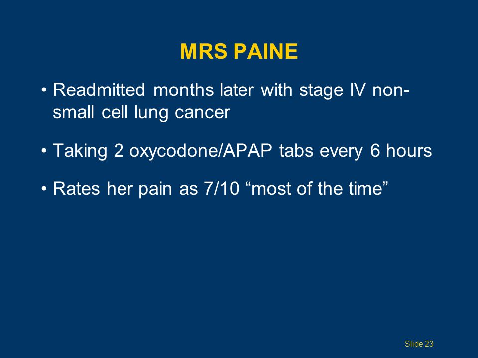 Mrs Paine Readmitted months later with stage IV non-small cell lung cancer. Taking 2 oxycodone/APAP tabs every 6 hours.