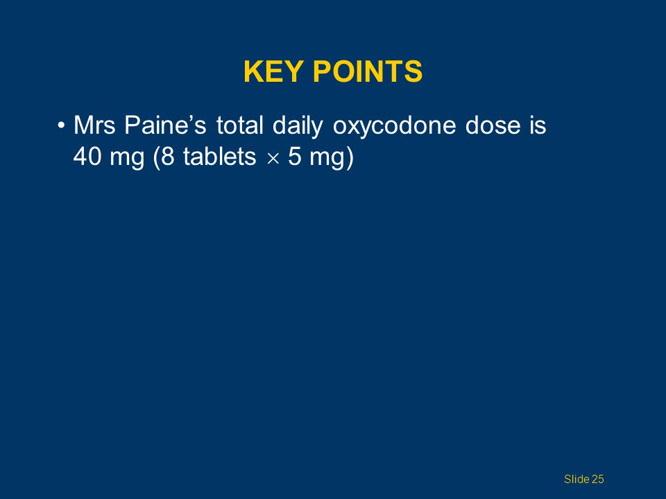 Key Points Mrs Paine's total daily oxycodone dose is 40 mg (8 tablets  5 mg) Topic