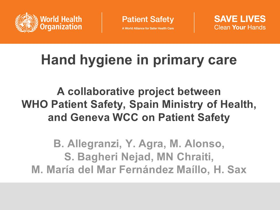 Hand hygiene in primary care A collaborative project between WHO Patient Safety, Spain Ministry of Health, and Geneva WCC on Patient Safety B.