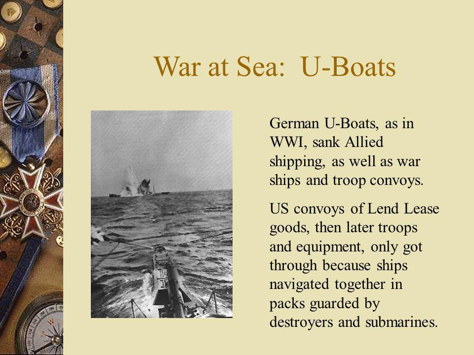 War at Sea: U-Boats German U-Boats, as in WWI, sank Allied shipping, as well as war ships and troop convoys.