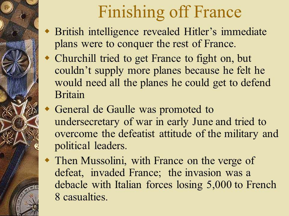 Finishing off France British intelligence revealed Hitler's immediate plans were to conquer the rest of France.