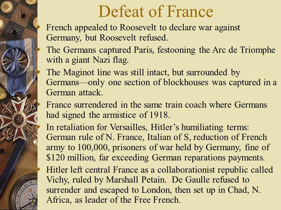 Defeat of France French appealed to Roosevelt to declare war against Germany, but Roosevelt refused.