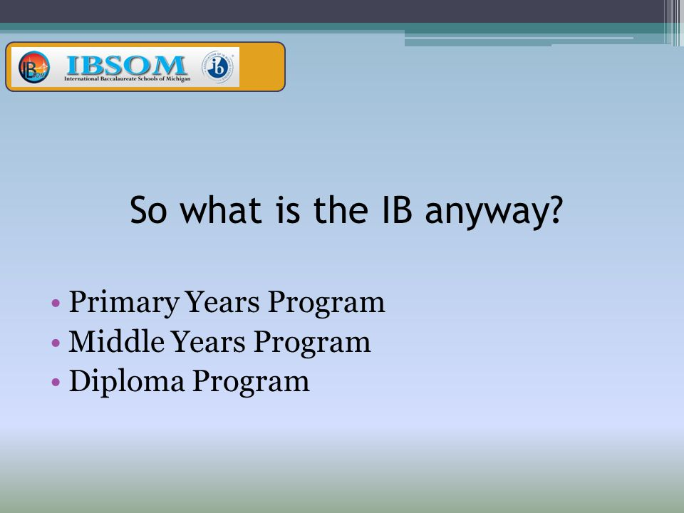 So what is the IB anyway Primary Years Program Middle Years Program