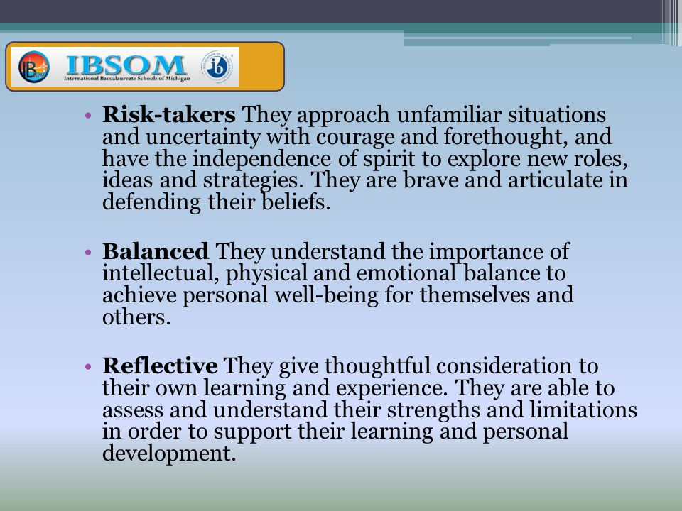 Risk-takers They approach unfamiliar situations and uncertainty with courage and forethought, and have the independence of spirit to explore new roles, ideas and strategies. They are brave and articulate in defending their beliefs.