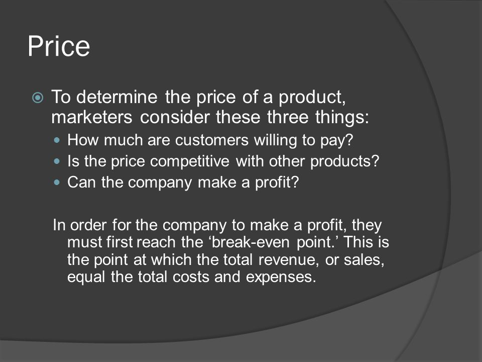 Price To determine the price of a product, marketers consider these three things: How much are customers willing to pay