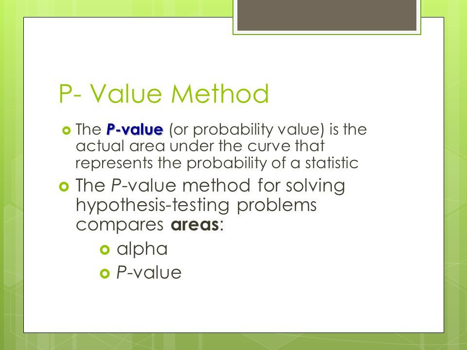P- Value Method The P-value (or probability value) is the actual area under the curve that represents the probability of a statistic.