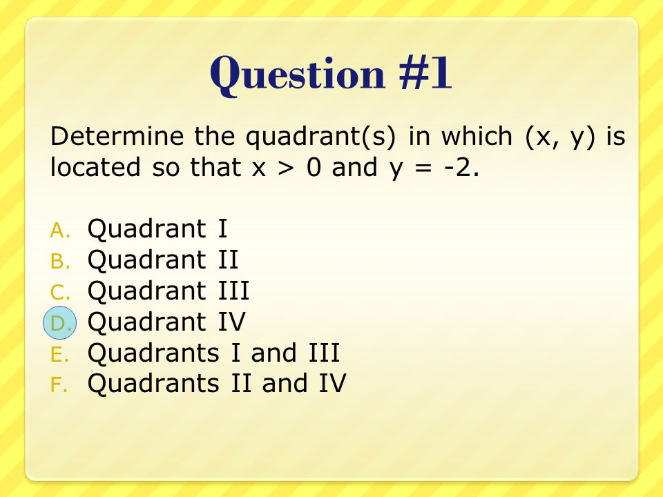 Question #1 Determine the quadrant(s) in which (x, y) is located so that x > 0 and y = -2. Quadrant I.