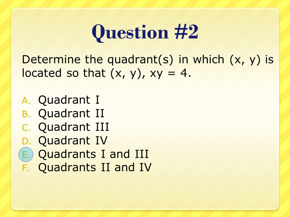 Question #2 Determine the quadrant(s) in which (x, y) is located so that (x, y), xy = 4. Quadrant I.