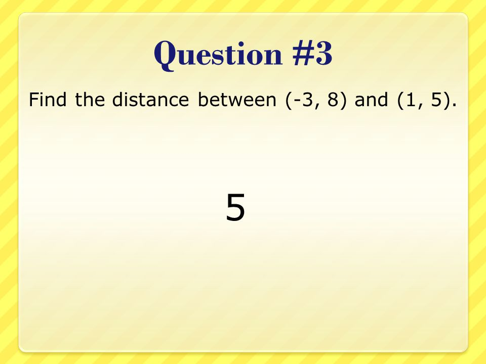 Question #3 Find the distance between (-3, 8) and (1, 5). 5