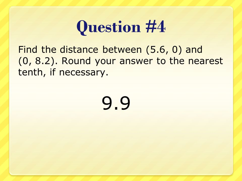 Question #4 Find the distance between (5.6, 0) and (0, 8.2). Round your answer to the nearest tenth, if necessary.