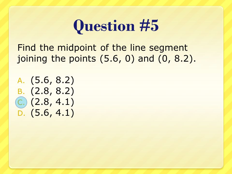 Question #5 Find the midpoint of the line segment joining the points (5.6, 0) and (0, 8.2). (5.6, 8.2)