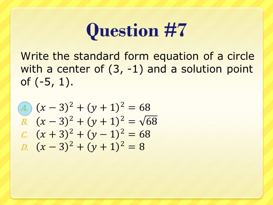 Question #7 Write the standard form equation of a circle with a center of (3, -1) and a solution point of (-5, 1).