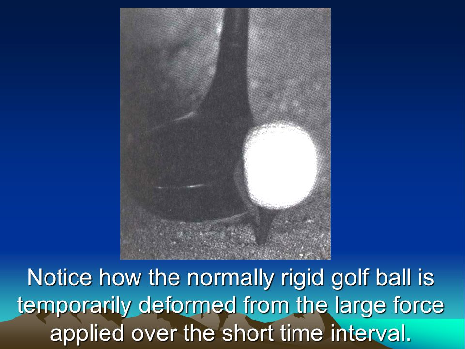 Notice how the normally rigid golf ball is temporarily deformed from the large force applied over the short time interval.