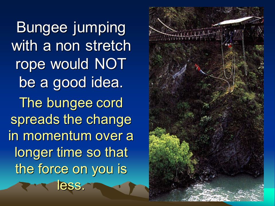 Bungee jumping with a non stretch rope would NOT be a good idea.