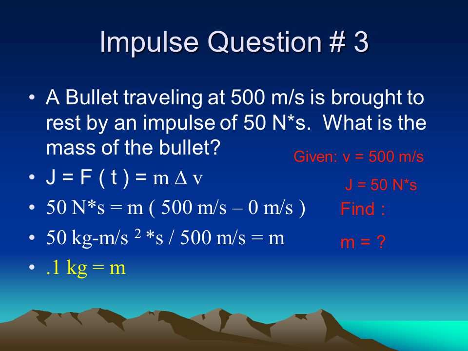 Impulse Question # 3 A Bullet traveling at 500 m/s is brought to rest by an impulse of 50 N*s. What is the mass of the bullet