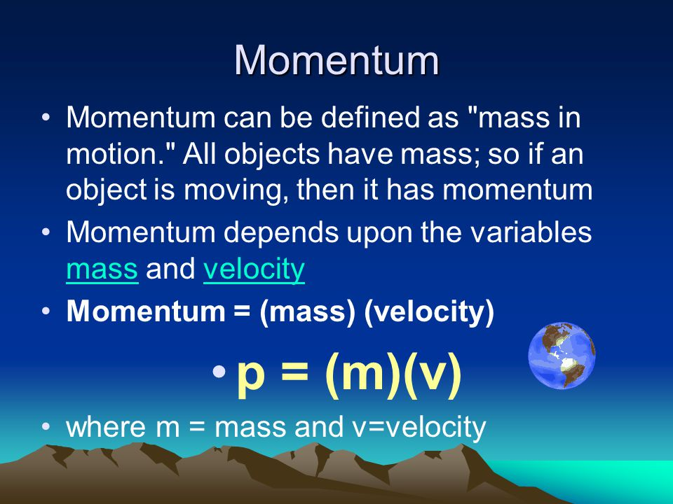 Momentum Momentum can be defined as mass in motion. All objects have mass; so if an object is moving, then it has momentum.
