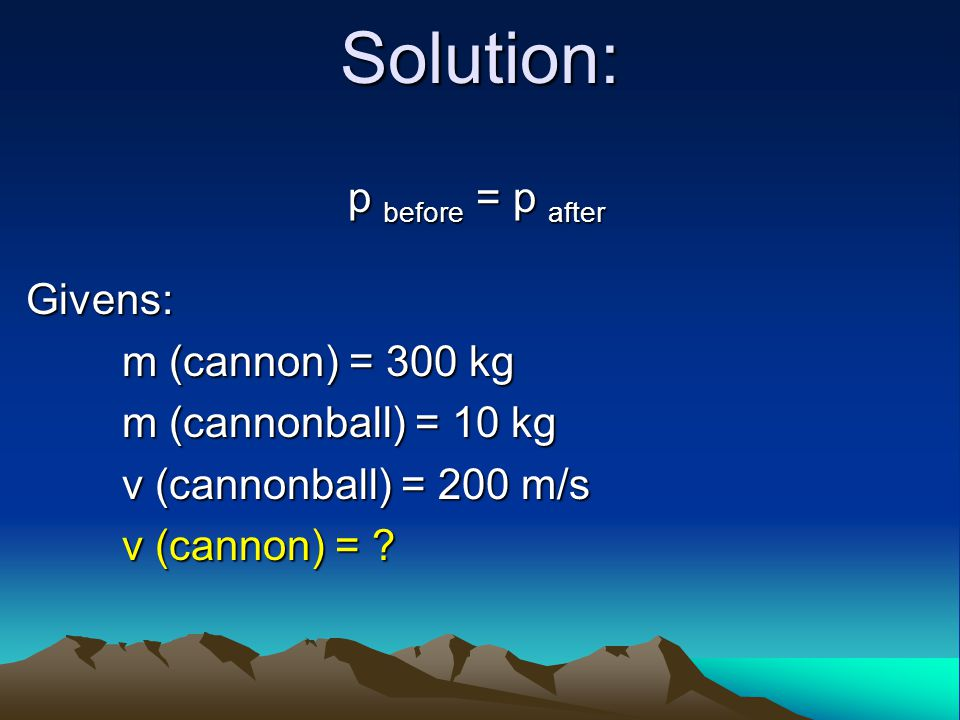 Solution: p before = p after Givens: m (cannon) = 300 kg