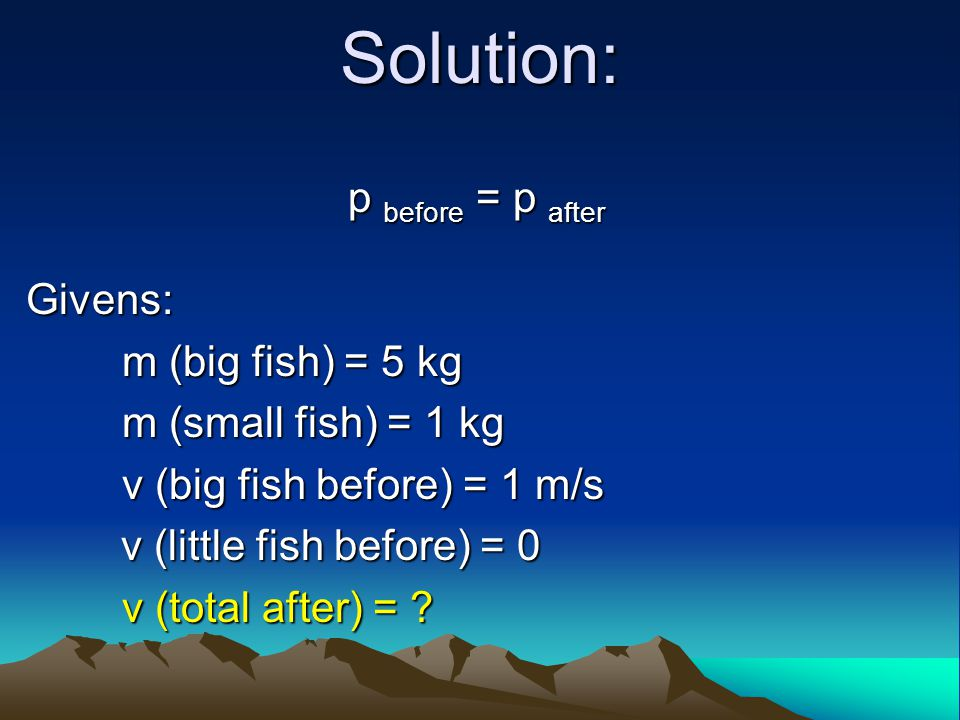 Solution: p before = p after Givens: m (big fish) = 5 kg