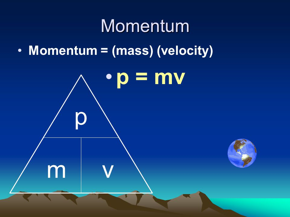 Momentum Momentum = (mass) (velocity) p = mv p m v