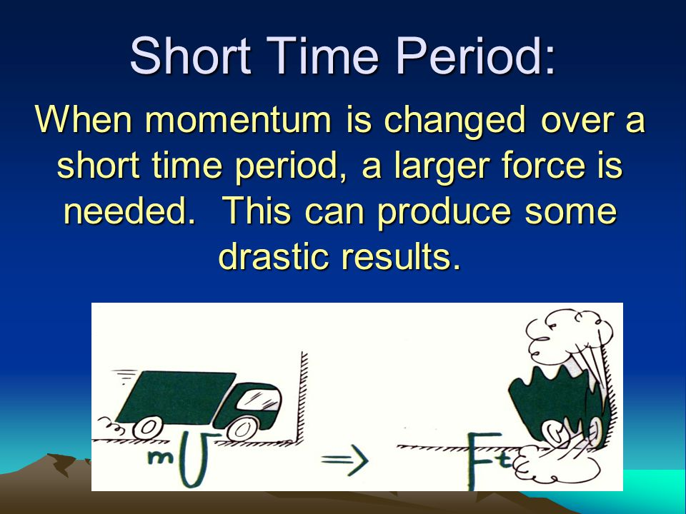 Short Time Period: When momentum is changed over a short time period, a larger force is needed.