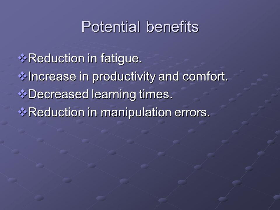 Potential benefits Reduction in fatigue.