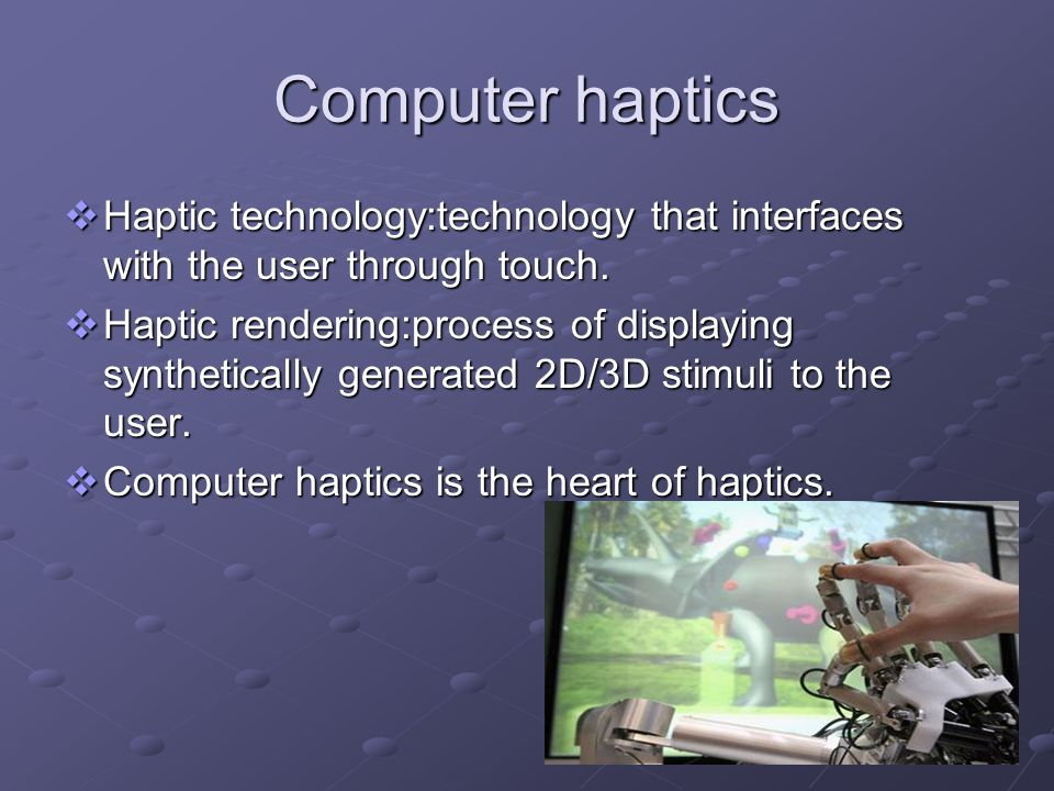 Computer haptics Haptic technology:technology that interfaces with the user through touch.