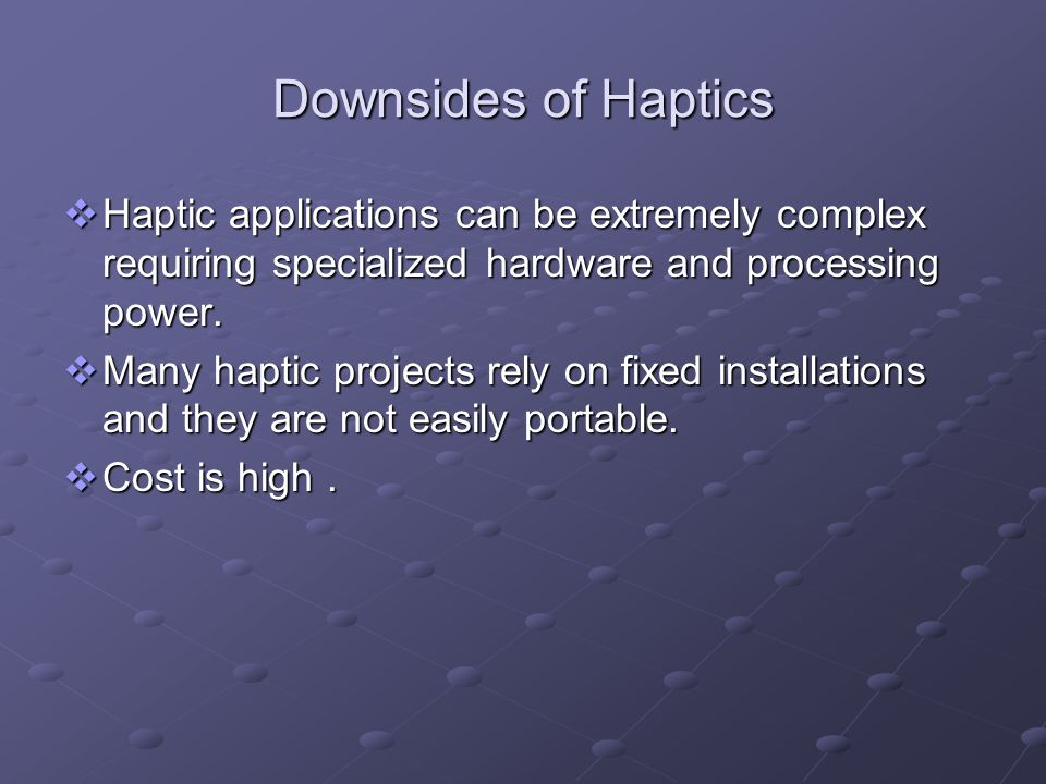 Downsides of Haptics Haptic applications can be extremely complex requiring specialized hardware and processing power.