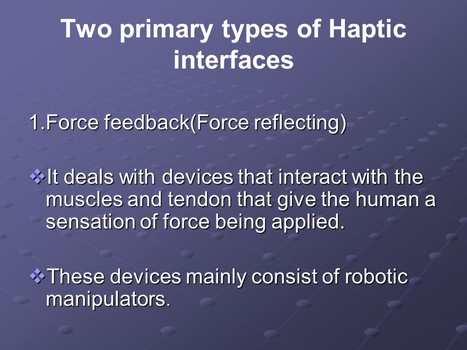 Two primary types of Haptic interfaces