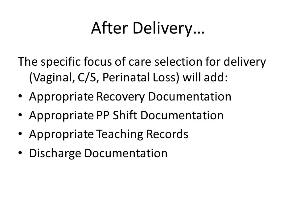 After Delivery… The specific focus of care selection for delivery (Vaginal, C/S, Perinatal Loss) will add: