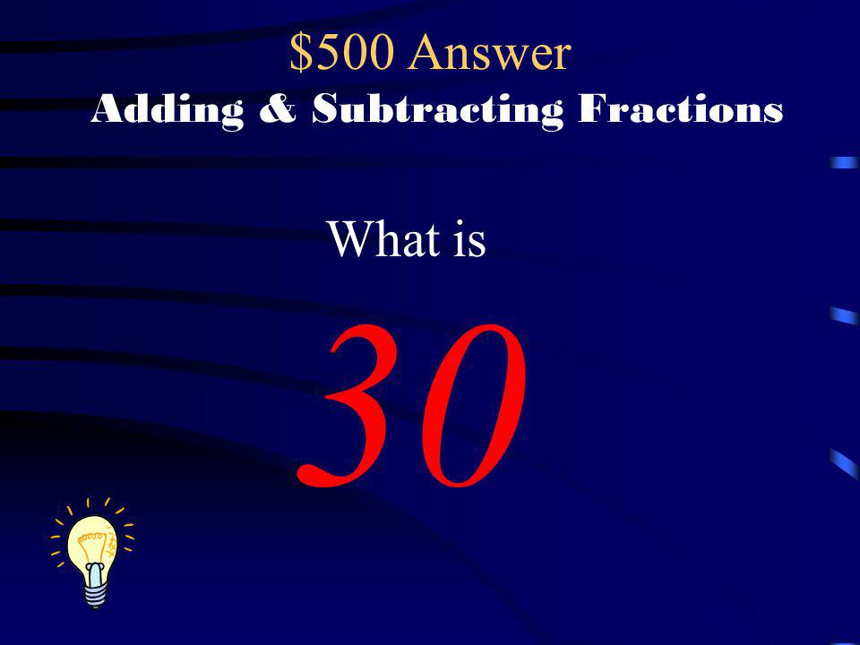 $500 Answer Adding & Subtracting Fractions